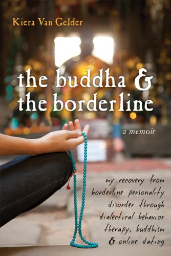 The Buddha & the Borderline: My Recovery from Borderline Personality Disorder Through Dialectical Behavior Therapy, Buddhism, & Online Dating 9781572247109