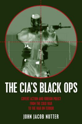 The CIA's Black Ops: Covert Action, Foreign Policy, and Democracy 9781573927420