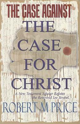 The Case Against the Case for Christ: A New Testament Scholar Refutes Lee Strobel 9781578840052