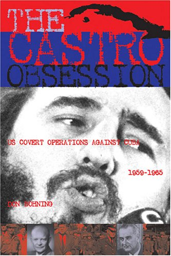 The Castro Obsession: U.S. Covert Operations Against Cuba, 1959-1965 9781574886764