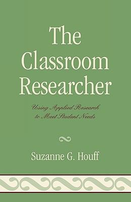 The Classroom Researcher: Using Applied Research to Meet Student Needs 9781578867547