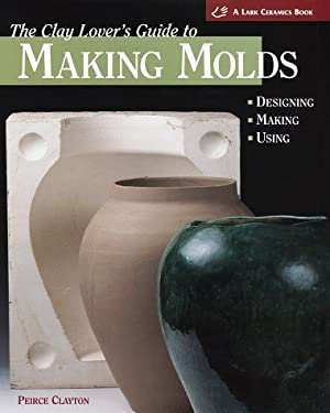 The Clay Lover's Guide to Making Molds: Designing-Making-Using 9781579900229