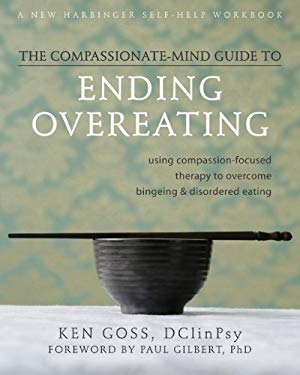 The Compassionate Mind-Guide to Ending Overeating: Using Compassion-Focused Therapy to Overcome Bingeing & Disordered Eating