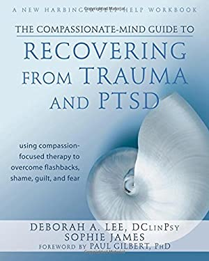 The Compassionate-Mind Guide to Recovering from Trauma and Ptsd: Using Compassion-Focused Therapy to Overcome Flashbacks, Shame, Guilt, and Fear 9781572249752