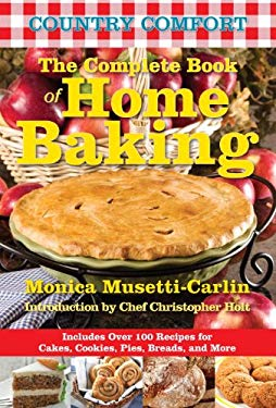 The Complete Book of Home Baking: Country Comfort: Includes Over 100 Recipes for Cakes, Cookies, Pies, Breads, and More 9781578264193