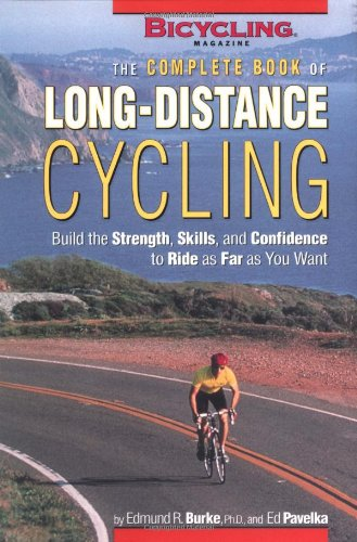 The Complete Book of Long-Distance Cycling: Build the Strength, Skills, and Confidence to Ride as Far as You Want - Burke, Edmund R. / Burke, Ed / Pavelka, Ed