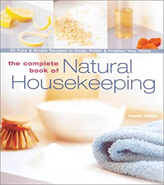 The Complete Book of Natural Housekeeping: 95 Pure & Simple Recipes to Clean, Polish & Freshen Your Home 9781579902292