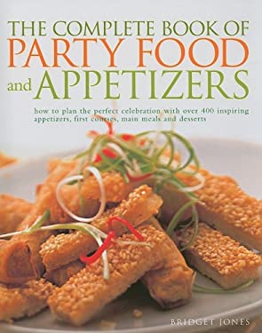 The Complete Book of Party Food and Appetizers: How to Plan the Perfect Celebration with Over 400 Inspiring Appetizers, First Courses, Main Meals and 9781572151345