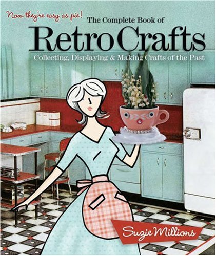 The Complete Book of Retro Crafts: Collecting, Displaying & Making Crafts of the Past 9781579908690