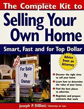The Complete Kit to Selling Your Own Home: Smart, Fast and for Top Dollar Joseph P. DiBlasi