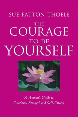 The Courage to Be Yourself: A Woman's Guide to Emotional Strength and Self-Esteem / Sue Patton Thoele 9781573245692