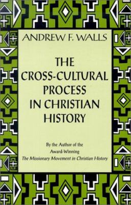 The Cross-Cultural Process in Christian History: Studies in the Transmission and Appropriation of Faith 9781570753732