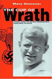 The Cup of Wrath: A Novel Based on Dietrich Bonhoeffer's Resistance to Hitler 7078484