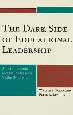 The Dark Side of Educational Leadership: Superintendents and the Professional Victim Syndrome 9781578868599