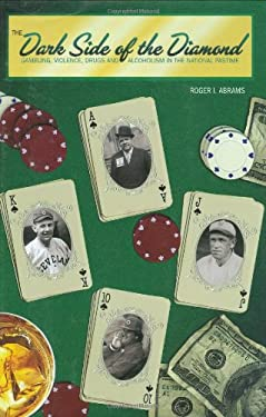The Dark Side of the Diamond: Gambling, Violence, Drugs and Alcoholism in the National Pastime 9781579401566