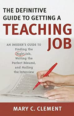 The Definitive Guide to Getting a Teaching Job: An Insider's Guide to Finding the Right Job, Writing the Perfect Resume, and Nailing the Interview 9781578866052