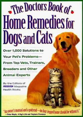 The Doctor's Book of Home Remedies for Dogs and Cats: Over 1,000 Solutions to Your Pet's Problems--From Top Vets, Trainers, Breeders, and Other Animal 9781579540104