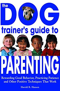 The Dog Trainer's Guide to Parenting: Rewarding Good Behavior, Practicing Patience and Other Positive Techniques That Work 9781570715105
