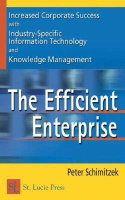 The Efficient Enterprise: Increased Corporate Success with Industry-Specific Information Technology and Knowledge Management 9781574443370