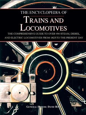 The Encyclopedia of Trains and Locomotives: The Comprehensive Guide to Over 900 Steam, Diesel, and Electric Locomotives from 1825 to the Present Day 9781571459718
