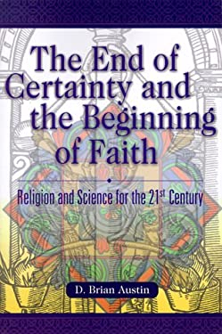 The End of Certainty and the Beginning of Faith: Religion and Science for the 21st Century 9781573122627