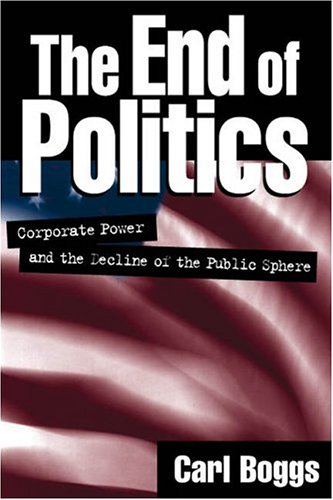 The End of Politics: Corporate Power and the Decline of the Public Sphere 9781572305045