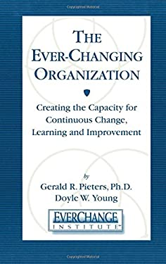 The Everchanging Organization: Creating the Capacity for Continuous Change, Learning and Improvement 9781574442625