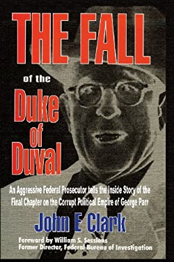 The Fall of the Duke of Duval: An Aggressive Federal Prosecutor Tells the Inside Story of the Final Chapter on the Corrupt Political Empire of George 9781571683335