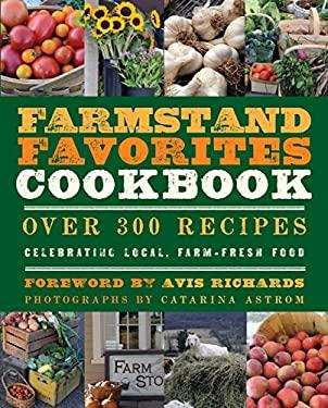 The Farmstand Favorites Cookbook: Over 300 Recipes Celebrating Local, Farm-Fresh Food 9781578264209