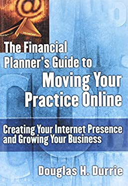 Financial Planners Guide to Moving Your Practice Online: Creating Your Internet Presence and Growing Your Business 9781576600917