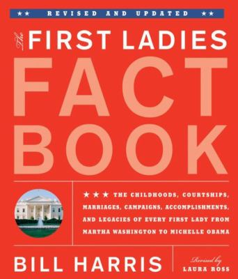 The First Ladies Fact Book: The Childhoods, Courtships, Marriages, Campaigns, Accomplishments, and Legacies of Every First Lady from Martha Washin - Harris, Bill / Ross, Laura