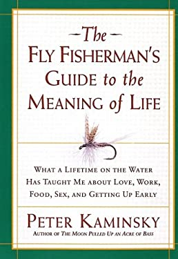 The Fly Fisherman's Guide to the Meaning of Life: What a Lifetime on the Water Has Taught Me about Love, Work, Food, Sex, and Getting Up Early 9781579545840