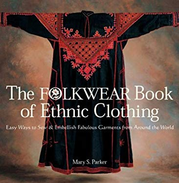 The Folkwear Book of Ethnic Clothing: Easy Ways to Sew & Embellish Fabulous Garments from Around the World 9781579905101
