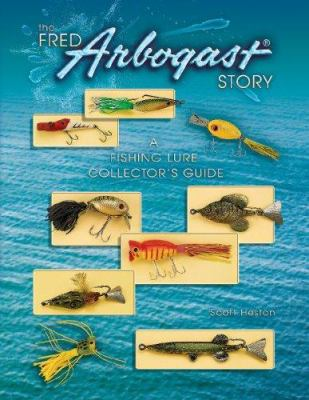 The Fred Arbogast Story: A Fishing Lure Collector's Guide 9781574325355