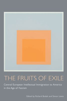 The Fruits of Exile: Central European Intellectual Immigration to America in the Age of Fascism 9781570038532