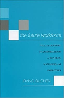 The Future Workforce: The 21st-Century Transformation of Leaders, Managers, and Employees 9781578862085