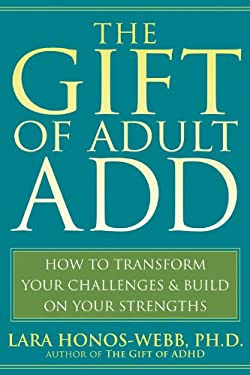 The Gift of Adult ADD: How to Transform Your Challenges & Build on Your Strengths 9781572245655