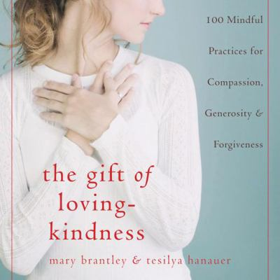 The Gift of Loving-Kindness: 100 Mindful Practices for Compassion, Generosity & Forgiveness 9781572245624