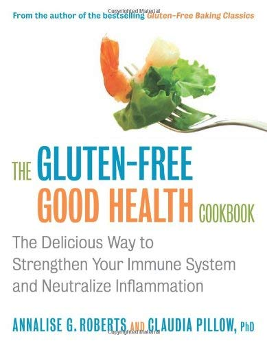 The Gluten-Free Good Health Cookbook: The Delicious Way to Strengthen Your Immune System and Neutralize Inflammation 9781572841055