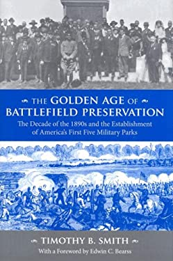 The Golden Age of Battlefield Preservation: The Decade of the 1890s and the Establishment of America's First Five Military Parks 9781572336223