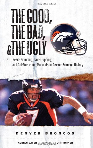 The Good, the Bad, and the Ugly Denver Broncos: The Greatest Jaw-Dropping, Gut-Wrenching Moments in Broncos History 9781572439757