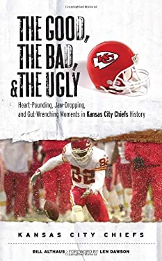 The Good, the Bad, and the Ugly Kansas City Chiefs: Heart-Pounding, Jaw Dropping, and Gut-Wrenching Moments from Kansas City Chiefs History 9781572439283