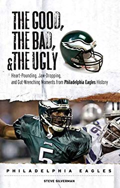 The Good, the Bad, and the Ugly: Philadelphia Eagles: Heart-Pounding, Jaw-Dropping, and Gut-Wrenching Moments from Philadelphia Eagles History 9781572439894