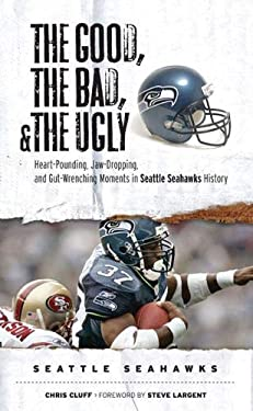 The Good, the Bad, and the Ugly Seattle Seahawks: Heart-Pounding, Jaw-Dropping, and Gut-Wrenching Moments from Seattle Seahawks History 9781572439771