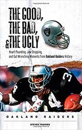 The Good, the Bad, & the Ugly Oakland Raiders: Heart-Pounding, Jaw-Dropping, and Gut-Wrenching Moments from Oakland Raiders Histor