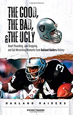 The Good, the Bad, & the Ugly Oakland Raiders: Heart-Pounding, Jaw-Dropping, and Gut-Wrenching Moments from Oakland Raiders History 9781572439276