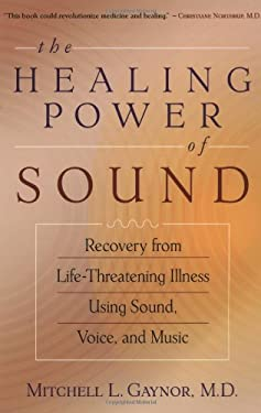 The Healing Power of Sound: Recovery from Life-Threatening Illness Using Sound, Voice, and Music 9781570629556