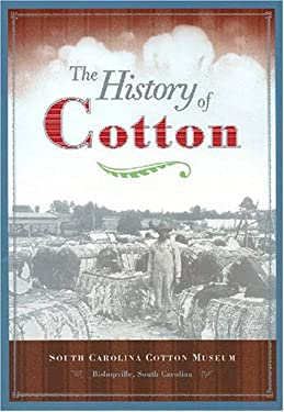 The History of Cotton: South Carolina Cotton Museum 9781578642953