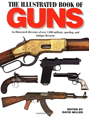 The Illustrated Book of Guns: An Illustrated Directory of Over 1,000 Military, Sporting, and Antique Firearms 9781571452870