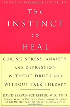 The Instinct to Heal: Curing Stress, Anxiety, and Depression Without Drugs and Without Talk Therapy 9781579549022